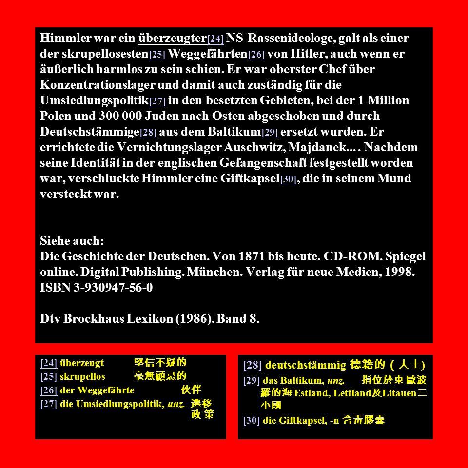 Himmler war ein überzeugter[24] NS-Rassenideologe, galt als einer der skrupellosesten[25] Weggefährten[26] von Hitler, auch wenn er äußerlich harmlos zu sein schien. Er war oberster Chef über Konzentrationslager und damit auch zuständig für die Umsiedlungspolitik[27] in den besetzten Gebieten, bei der 1 Million Polen und 300 000 Juden nach Osten abgeschoben und durch Deutschstämmige[28] aus dem Baltikum[29] ersetzt wurden. Er errichtete die Vernichtungslager Auschwitz, Majdanek... . Nachdem seine Identität in der englischen Gefangenschaft festgestellt worden war, verschluckte Himmler eine Giftkapsel[30], die in seinem Mund versteckt war. Siehe auch: Die Geschichte der Deutschen. Von 1871 bis heute. CD-ROM. Spiegel online. Digital Publishing. München. Verlag für neue Medien, 1998. ISBN 3-930947-56-0 Dtv Brockhaus Lexikon (1986). Band 8.